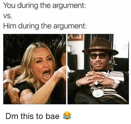Bae, Memes, and 🤖: You during the argument:  VS  Him during the argument: Dm this to bae 😂