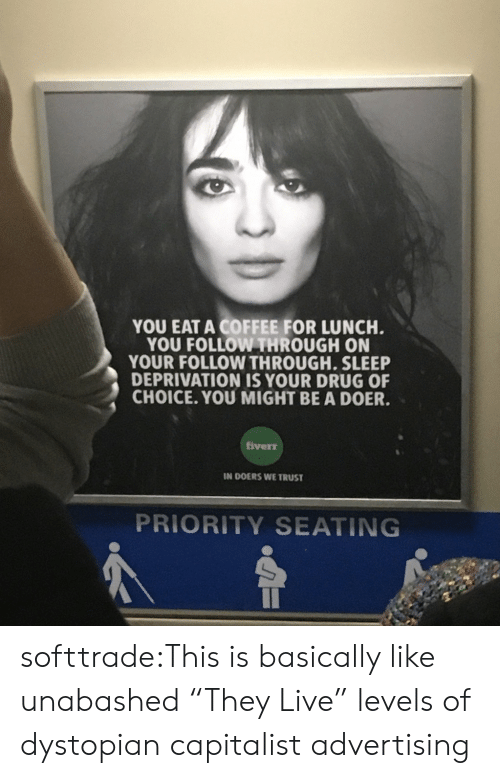 """Doer: YOU EAT A COFFEE FOR LUNCH  YOU FOLLOW THROUGH ON  YOUR FOLLOW THROUGH. SLEEP  DEPRIVATION IS YOUR DRUG OF  CHOICE. YOU MIGHT BE A DOER.  iverr  IN DOERS WE TRUST  PRIORITY SEATING softtrade:This is basically like unabashed """"They Live"""" levels of dystopian capitalist advertising"""