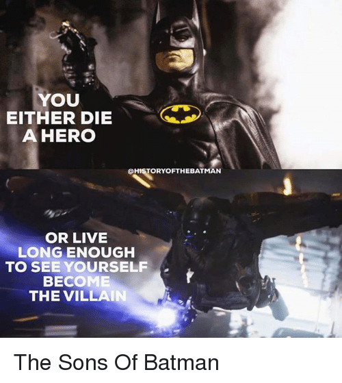 becoming the villain: YOU  EITHER DIE  A HERO  @HISTORY OFTHE BATMAN  OR LIVE  LONG ENOUGH  TO SEE YOURSELF  BECOME  THE VILLAIN The Sons Of Batman
