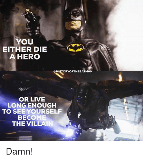 becoming the villain: YOU  EITHER DIE  A HERO  @HISTORY OFTHE BATMAN  OR LIVE  LONG ENOUGH  TO SEE YOURSELF  BECOME  THE VILLAIN Damn!