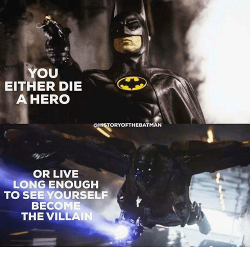 becoming the villain: YOU  EITHER DIE  A HERO  OHISTORYOFTHEBATMAN  OR LIVE  LONG ENOUGH  TO SEE YOURSELF  BECOME  THE VILLAIN  A