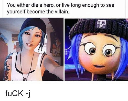 You Either Die A Hero Or: You either die a hero, or live long enough to see  yourself become the villain. fuCK -j