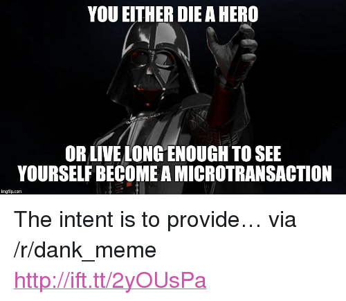 "you either die a hero: YOU EITHER DIE A HERO  OR LIVE LONG ENOUGH TO SEE  YOURSELF BECOME A MICROTRANSACTION  imgflip.com <p>The intent is to provide&hellip; via /r/dank_meme <a href=""http://ift.tt/2yOUsPa"">http://ift.tt/2yOUsPa</a></p>"