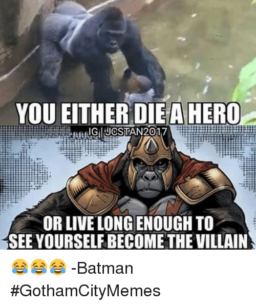 becoming the villain: YOU EITHER DIE A HERO  OR LIVE LONG ENOUGH TO  SEE YOURSELF BECOME THE VILLAIN 😂😂😂 -Batman  #GothamCityMemes