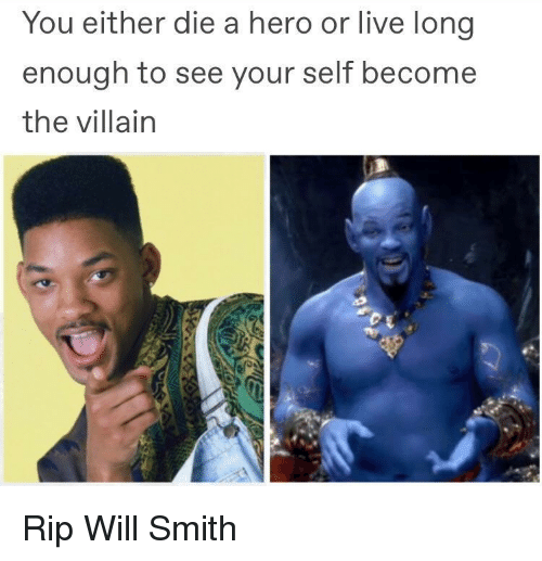 you either die a hero: You either die a hero or live long  enough to see your self become  the villain Rip Will Smith
