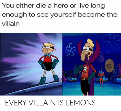 you either die a hero: You either die a hero or live long  enough to see yourself become the  villain EVERY VILLAIN IS LEMONS