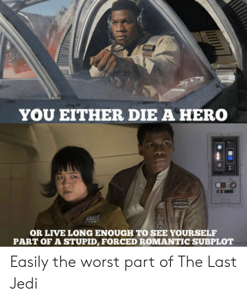 you either die a hero: YOU EITHER DIE A HERO  OR LIVE LONG ENOUGH TO SEE YOURSELF  PART OF A STUPID, FORCED ROMANTIC SUBPLOT Easily the worst part of The Last Jedi