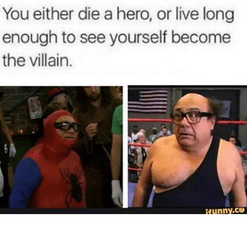 You Either Die A Hero Or