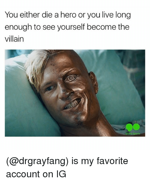 Funny, Meme, and Sports: You either die a hero or you live long  enough to see yourself become the  villain  GO?O Sports (@drgrayfang) is my favorite account on IG