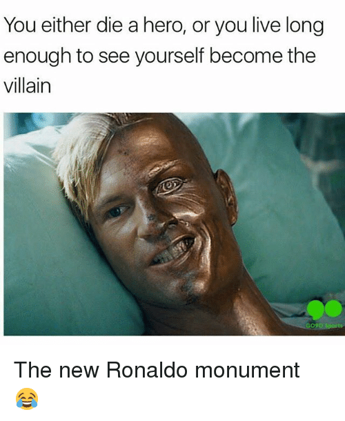 Or You Live Long Enough To See Yourself Become The Villain: You either die a hero, or you live long  enough to see yourself become the  villain  O?O Sports The new Ronaldo monument 😂