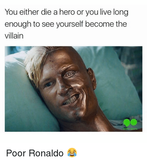 Or You Live Long Enough To See Yourself Become The Villain: You either die a hero or you live long  enough to see yourself become the  villain  Gogo Poor Ronaldo 😂