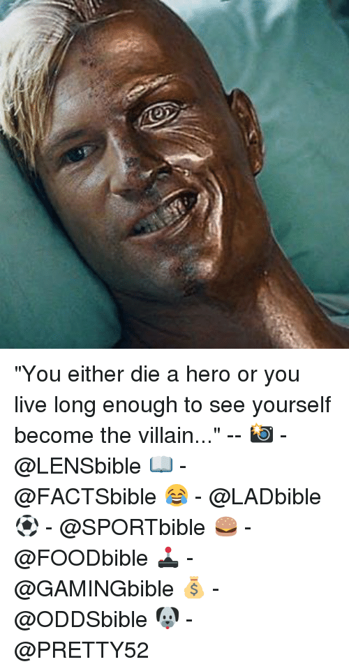 "Or You Live Long Enough To See Yourself Become The Villain: ""You either die a hero or you live long enough to see yourself become the villain..."" -- 📸 - @LENSbible 📖 - @FACTSbible 😂 - @LADbible ⚽ - @SPORTbible 🍔 - @FOODbible 🕹 - @GAMINGbible 💰 - @ODDSbible 🐶 - @PRETTY52"