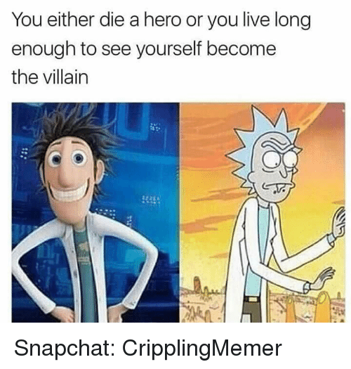 Or You Live Long Enough To See Yourself Become The Villain: You either die a hero or you live long  enough to see yourself become  the villain Snapchat: CripplingMemer