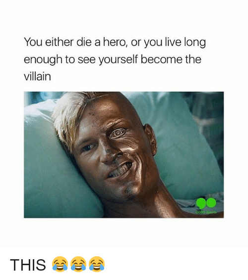 Or You Live Long Enough To See Yourself Become The Villain: You either die a hero, or you live long  enough to see yourself become the  villain THIS 😂😂😂
