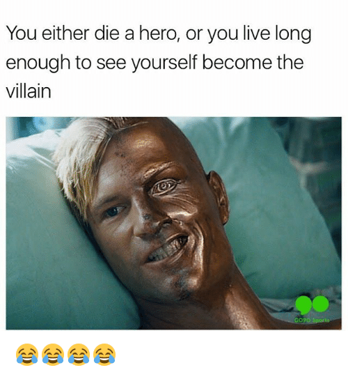 Or You Live Long Enough To See Yourself Become The Villain: You either die a hero, or you live long  enough to see yourself become the  villain 😂😂😂😂