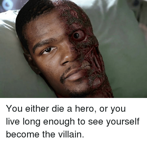 Live, Villain, and Hero: You either die a hero, or you live long enough to see yourself become the villain.
