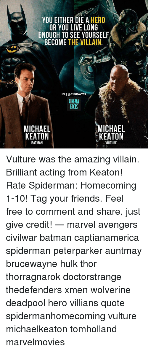 Batman, Facts, and Friends: YOU EITHER DIE A HERO  OR YOU LIVE LONG  ENOUGH TO SEE YOURSELF  BECOME THE VILLAIN.  IG I @CINFACTS  CINEMA  FACTS  MICHAEL  KEATON  ICHAEL  KEATON  BATMAN  VULTURE Vulture was the amazing villain. Brilliant acting from Keaton! Rate Spiderman: Homecoming 1-10! Tag your friends. Feel free to comment and share, just give credit! — marvel avengers civilwar batman captianamerica spiderman peterparker auntmay brucewayne hulk thor thorragnarok doctorstrange thedefenders xmen wolverine deadpool hero villians quote spidermanhomecoming vulture michaelkeaton tomholland marvelmovies