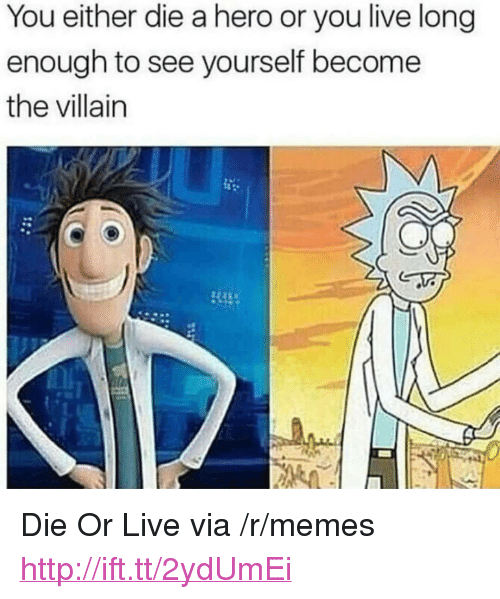 "you either die a hero: You either die a hero or you live long  enough to see yourself become  the villain <p>Die Or Live via /r/memes <a href=""http://ift.tt/2ydUmEi"">http://ift.tt/2ydUmEi</a></p>"