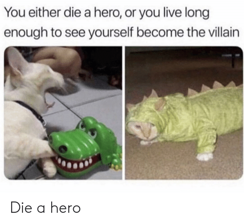 you either die a hero or you live long enough to see yourself become the villain: You either die a hero, or you live long  enough to see yourself become the villain Die a hero