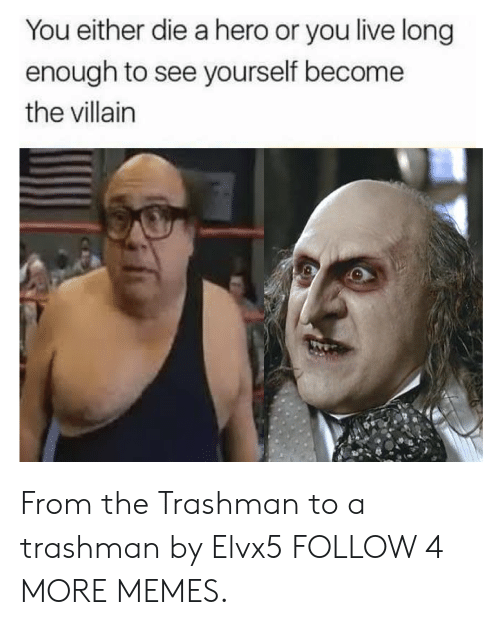 you either die a hero: You either die a hero or you live long  enough to see yourself become  the villain From the Trashman to a trashman by Elvx5 FOLLOW 4 MORE MEMES.