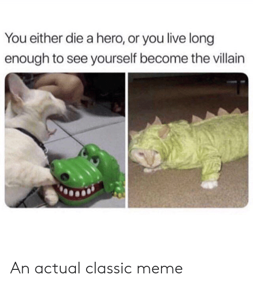 you either die a hero or you live long enough to see yourself become the villain: You either die a hero, or you live long  enough to see yourself become the villain An actual classic meme