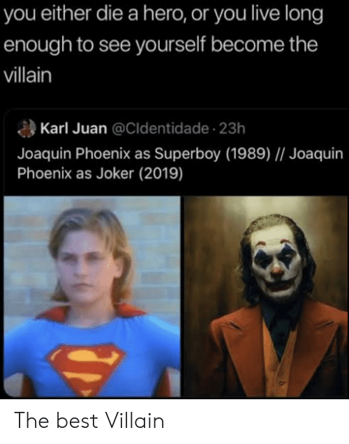 you either die a hero or you live long enough to see yourself become the villain: you either die a hero, or you live long  enough to see yourself become the  villain  Karl Juan @Cldentidade 23h  Joaquin Phoenix as Superboy (1989) // Joaquin  Phoenix as Joker (2019) The best Villain
