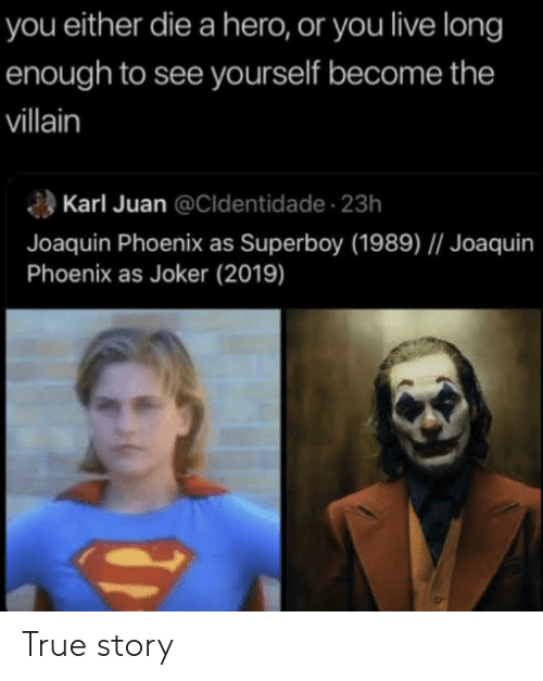 you either die a hero or you live long enough to see yourself become the villain: you either die a hero, or you live long  enough to see yourself become the  villain  Karl Juan @Cldentidade 23h  Joaquin Phoenix as Superboy (1989)    Joaquin  Phoenix as Joker (2019) True story