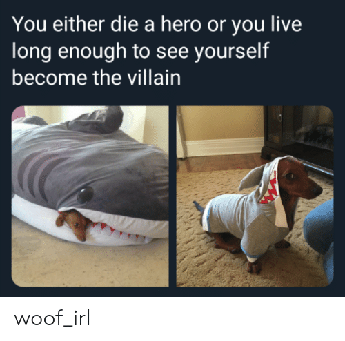 you either die a hero or you live long enough to see yourself become the villain: You either die a hero or you live  long enough to see yourself  become the villain woof_irl