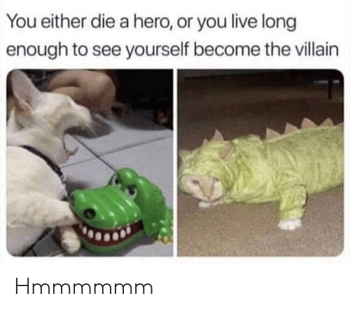 you either die a hero or you live long enough to see yourself become the villain: You either die a hero, or you live long  enough to see yourself become the villain Hmmmmmm