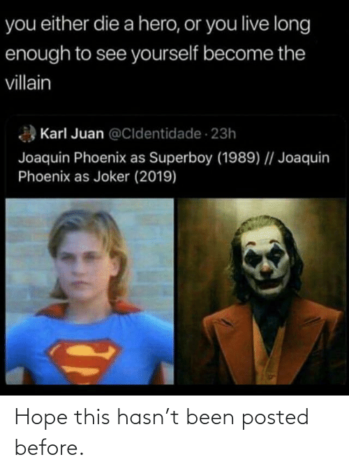 you either die a hero or you live long enough to see yourself become the villain: you either die a hero, or you live long  enough to see yourself become the  villain  Karl Juan @Cldentidade 23h  Joaquin Phoenix as Superboy (1989)    Joaquin  Phoenix as Joker (2019) Hope this hasn't been posted before.