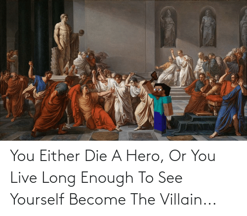 you either die a hero or you live long enough to see yourself become the villain: You Either Die A Hero, Or You Live Long Enough To See Yourself Become The Villain...