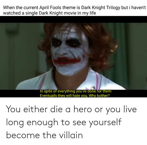 you either die a hero or you live long enough to see yourself become the villain: You either die a hero or you live long enough to see yourself become the villain