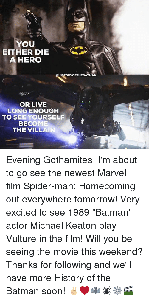 """Live Long Enough To See Yourself Become The Villain: YOU  EITHER DIE  A HERO  QHISTORYOFTHEBATMAN  OR LIVE  LONG ENOUGH  TO SEE YOURSELF  BECOME  THE VILLAIN Evening Gothamites! I'm about to go see the newest Marvel film Spider-man: Homecoming out everywhere tomorrow! Very excited to see 1989 """"Batman"""" actor Michael Keaton play Vulture in the film! Will you be seeing the movie this weekend? Thanks for following and we'll have more History of the Batman soon! ✌🏼❤️🦇🕷🕸🎬"""