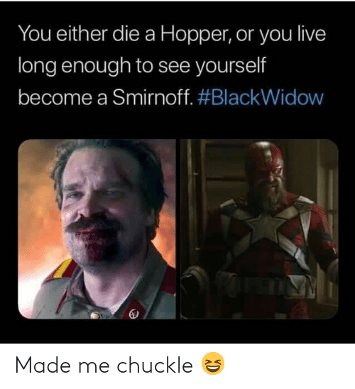 smirnoff: You either die a Hopper, or you live  long enough to see yourself  become a Smirnoff. Made me chuckle 😆