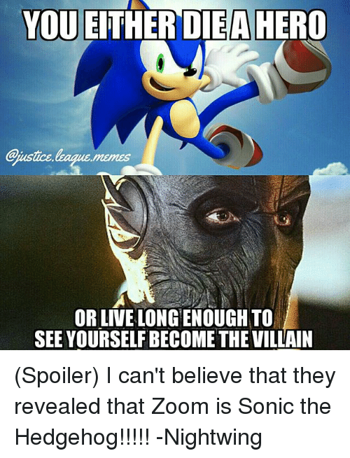Memes, Sonic the Hedgehog, and Zoom: YOU EITHER DIEA HERO  aiustice,leaque.memes  OR LIVE LONG ENOUGH TO  SEE YOURSELF BECOME THE VILAIN (Spoiler) I can't believe that they revealed that Zoom is Sonic the Hedgehog!!!!! -Nightwing