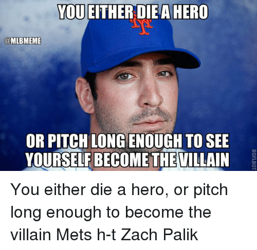 becoming the villain: YOU EITHER DIEA HERO  @MLBMEME  OR PITCH LONGENOUGH TO SEE  YOURSELFBECOMETHEVILLAIN You either die a hero, or pitch long enough to become the villain Mets h-t Zach Palik