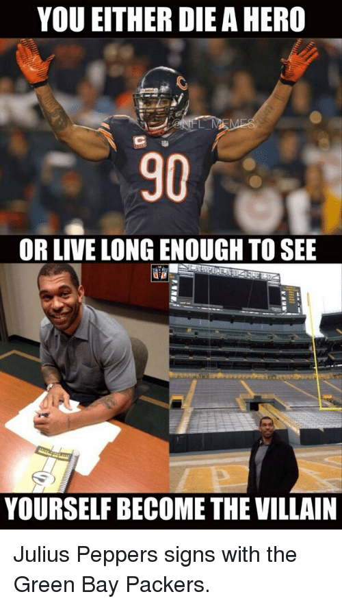 becoming the villain: YOU EITHER DIEA HERO  OR LIVE LONGENOUGH TO SEE  YOURSELF BECOME THE VILLAIN Julius Peppers signs with the Green Bay Packers.