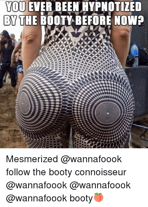 mesmerized: YOU EVER BEEN HYPNOTIZED  BYTHE BOOTY BEFORE NOWP Mesmerized @wannafoook follow the booty connoisseur @wannafoook @wannafoook @wannafoook booty🍑
