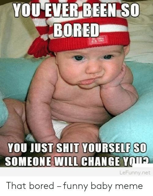 baby meme: YOU EVER BEEN SO  BORED  YOU JUST SHIT YOURSELF SO  SOMEONE WILL CHANGE Y  TA  LeFunny.net That bored – funny baby meme