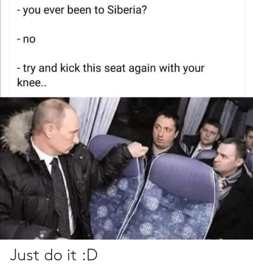 Just Do: -you ever been to Siberia?  -no  -try and kick this seat again with your  knee.. Just do it :D