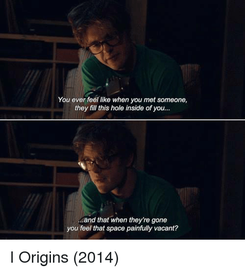 Vacanted: You ever feel like when you met someone,  they fill this hole inside of you...  and that when theyre gone  you feel that space painfully vacant? I Origins (2014)