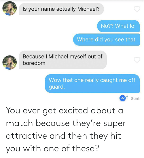 Get Excited: You ever get excited about a match because they're super attractive and then they hit you with one of these?