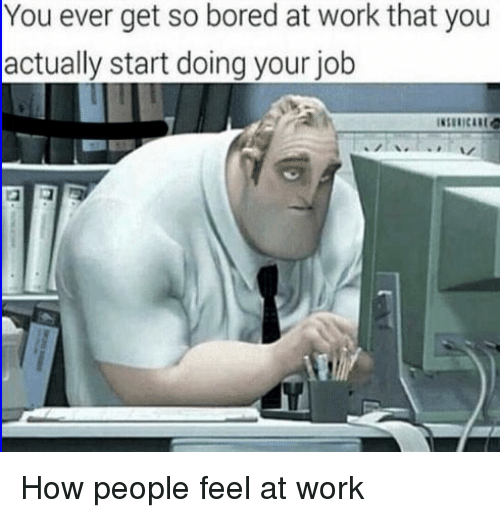 Bored, Reddit, and Work: You ever get so bored at work that you  actually start doing your job How people feel at work