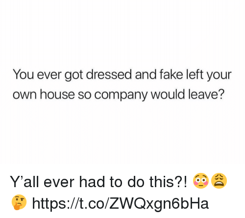 Fake, House, and Got: You ever got dressed and fake left your  own house so company would leave? Y'all ever had to do this?! 😳😩🤔 https://t.co/ZWQxgn6bHa