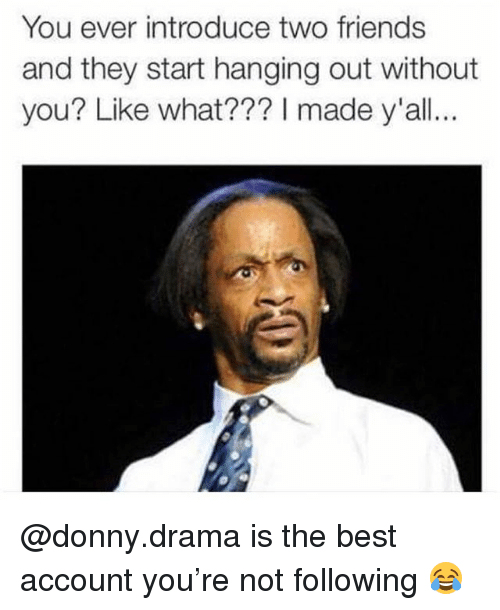 Friends, Memes, and Best: You ever introduce two friends  and they start hanging out without  you? Like what??? I made y'all @donny.drama is the best account you're not following 😂