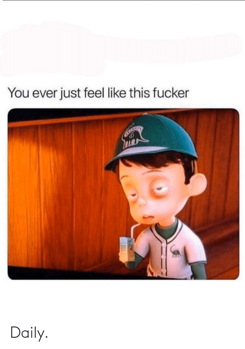 daily: You ever just feel like this fucker Daily.