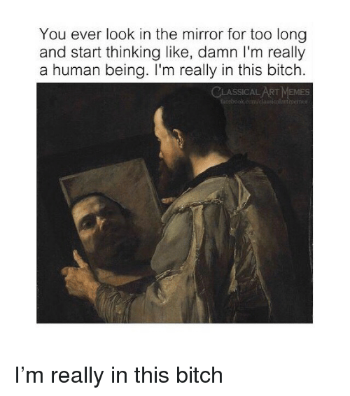 Bitch, Memes, and Mirror: You ever look in the mirror for too long  and start thinking like, damn I'm really  a human being. I'm really in this bitch  SSICAL ART MEMES  ticebol com/dlasicato I'm really in this bitch
