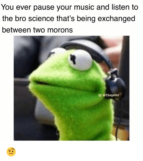Memes, Music, and Science: You ever pause your music and listen to  the bro science that's being exchanged  between two morons  IG: @thegainz 🤨