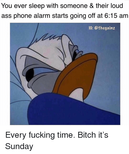 going off: You ever sleep with someone & their loud  ass phone alarm starts going off at 6:15 am  IG: @thegainz Every fucking time. Bitch it's Sunday