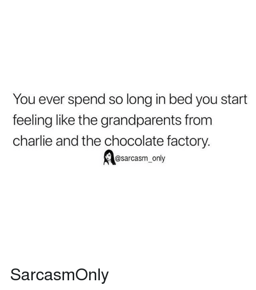 Charlie, Funny, and Memes: You ever spend so long in bed you start  feeling like the grandparents from  charlie and the chocolate factory.  sarcasm-only SarcasmOnly